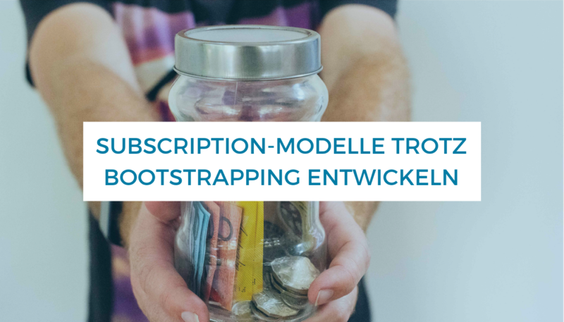Gastbeitrag_ Subscription-Modelle trotz Bootstrapping entwickeln